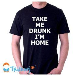 Take me drunk, I'm home - dámské nebo pánské tričko s potiskem