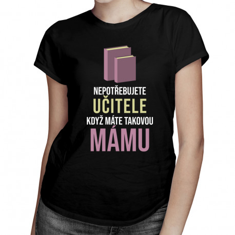 Nepotřebujete učitele - máma - dámské tričko s potiskem