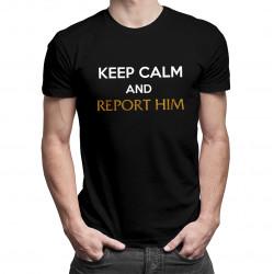 Keep calm and report him - dámské nebo pánské tričko s potiskem