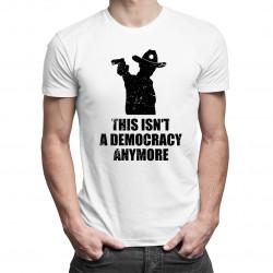 This isn't a democracy anymore - dámské nebo pánské tričko s potiskem