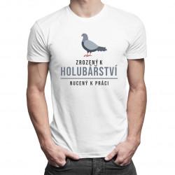 Zrozený k holubářství, nucený k práci - pánské tričko s potiskem