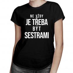 Ne vždy je třeba být sestrami  - dámské tričko s potiskem