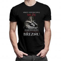 Nikdy nepodceňuj muže narozeného v březnu - pánská trička  s potiskem