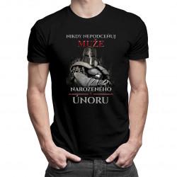 Nikdy nepodceňuj muže narozeného v únoru - pánská trička  s potiskem