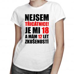 Nejsem třicátnice, je mi 18 a mám 12 let zkušeností - dámské tričko s potiskem