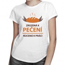 Zrozená k pečení, nucená k práci - dámské tričko s potiskem