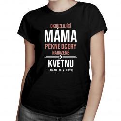 Okouzlující máma pěkné dcery narozené v květnu - dámská trička  s potiskem