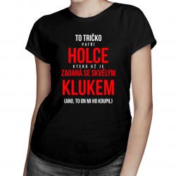 To tričko patří holce, která už je zadaná se skvělým klukem (ano, to on mi ho koupil) - dámská trička s potiskem