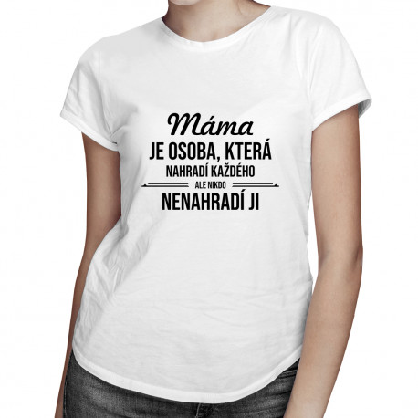 Máma je osoba, která nahradí každého - dámská trička  s potiskem