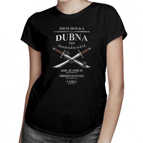 Jsem holka z dubna - žiji v magickém světě - dámská trička  s potiskem