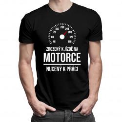 Zrozený k jízdě na motorce, nucený k práci - pánská trička  s potiskem