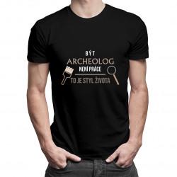 Být archeolog není práce, to je styl života - pánská trička  s potiskem