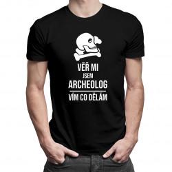 Věř mi, jsem archeolog, vím, co dělám - pánská trička  s potiskem