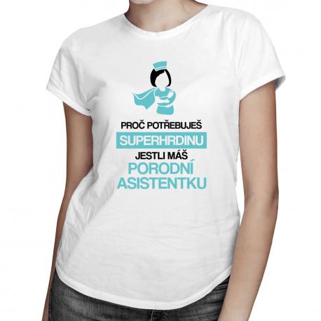 Proč potřebuješ superhrdinu, jestli máš porodní asistentku - dámské tričko s potiskem