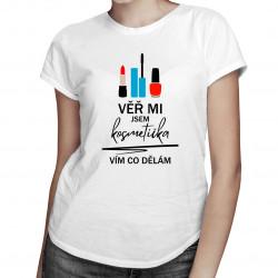 Věř mi, jsem kosmetička, vím, co dělám - dámská trička  s potiskem