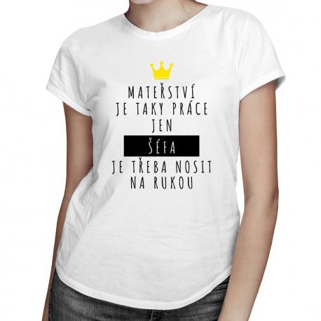 Mateřství je taky práce, jen šéfa je třeba nosit na rukou - dámské tričko s potiskem