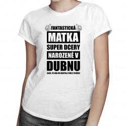 Fantastická matka super dcery narozené v dubnu - dámské tričko s potiskem