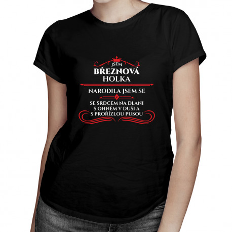 Jsem březnová holka, narodila jsem se se srdcem na dlani, s ohněm v duši a s prořízlou pusou - dámské tričko s potiskem