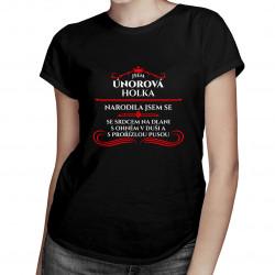 Jsem únorová holka, narodila jsem se se srdcem na dlani, s ohněm v duši a s prořízlou pusou - dámské tričko s potiskem