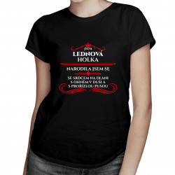 Jsem lednová holka, narodila jsem se se srdcem na dlani, s ohněm v duši a s prořízlou pusou - dámské tričko s potiskem