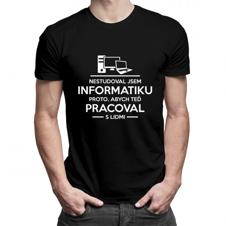 Nestudoval jsem informatiku proto, abych teď pracoval s lidmi - pánské tričko s potiskem
