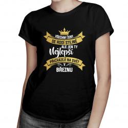 Všechny ženy se rodí stejné, ale jen ty nejlepší přicházejí na svět v březnu - dámské tričko s potiskem
