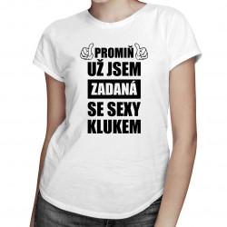Promiň, už jsem zadaná se sexy klukem - dámské tričko s potiskem