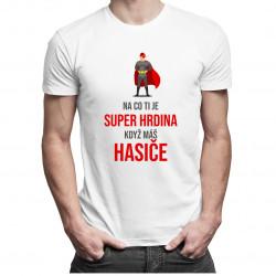 Na co ti je super hrdina - hasiče - pánská trička  s potiskem