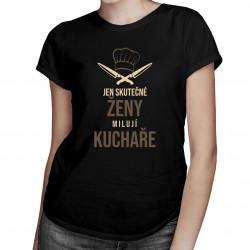 Jen skutečné ženy milují kuchaře - dámská trička s potiskem