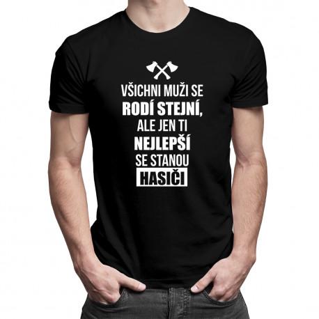 Všichni muži se rodí stejní, ale jen ti nejlepší se stanou hasiči - pánské tričko s potiskem