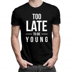 Too Late To Die Young - dámské nebo pánské tričko s potiskem