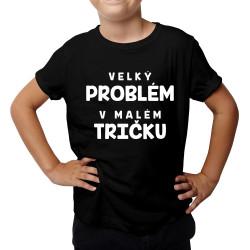 Velký problém v malém tričku - dětské tričko s potiskem