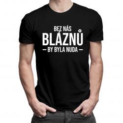 Bez nás bláznů by byla nuda - pánské tričko s potiskem