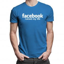 Facebook ruined my life - dámské nebo pánské tričko s potiskem