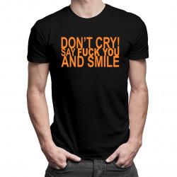 Don't cry! Say fuck you and smile - dámské nebo pánské tričko s potiskem