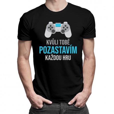 Kvůli Tobě pozastavím každou hru - pánské tričko s potiskem