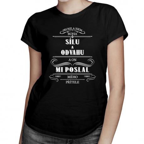 Prosila jsem Boha o sílu a odvahu a on mi poslal mého přítele - dámské tričko s potiskem