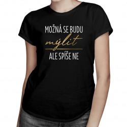 Možná se budu mýlit, ale spíše ne - dámské tričko s potiskem