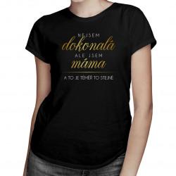 Nejsem dokonalá, ale jsem máma a to je téměř to stejné- dámské tričko s potiskem
