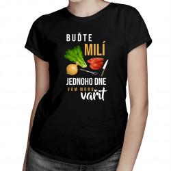 Buďte milí - jednoho dne vám mohu vařit - dámské tričko s potiskem