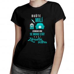 Buďte milí - jednoho dne se mohu stát vaší zdravotní sestrou - dámské tričko s potiskem