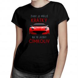 Život je příliš krátký na to jezdit čímkoliv - dámské tričko s potiskem