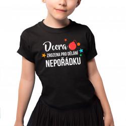 Dcera - zrozena pro dělání nepořádku - dětské tričko s potiskem