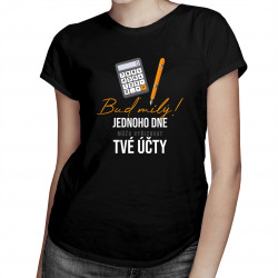 Buď milý! Jednoho dne můžu vyřizovat tvé účty - dámské tričko s potiskem