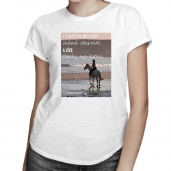V životě by mělo být méně starostí a více jízdy na koni - dámské tričko s potiskem