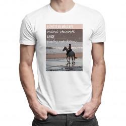 V životě by mělo být méně starostí a více jízdy na koni - pánské tričko s potiskem