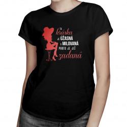 Ta kráska je úžasná a milovaná, proto je již zadaná - dámské tričko s potiskem