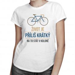 Život je příliš krátký na to stát v koloně - dámské tričko s potiskem
