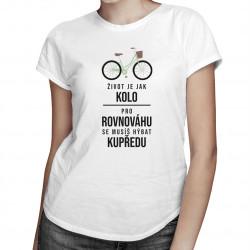 Život je jak kolo - pro rovnováhu se musíš hýbat kupředu - dámské tričko s potiskem