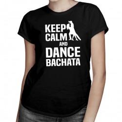 Keep calm and dance bachata - dámské tričko s potiskem